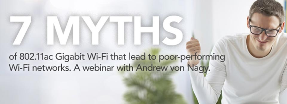 7 Myths of 802.11ac Gigabit Wi-Fi That Lead to Poor-Performing Wi-Fi Networks
