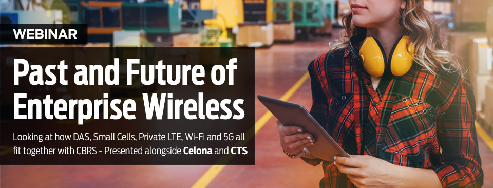 Past and Future of Enterprise Wireless: Looking at how DAS, Small Cells, Private LTE, Wi-Fi and 5G all fit together with CBRS - Presented alongside Celona and CTS