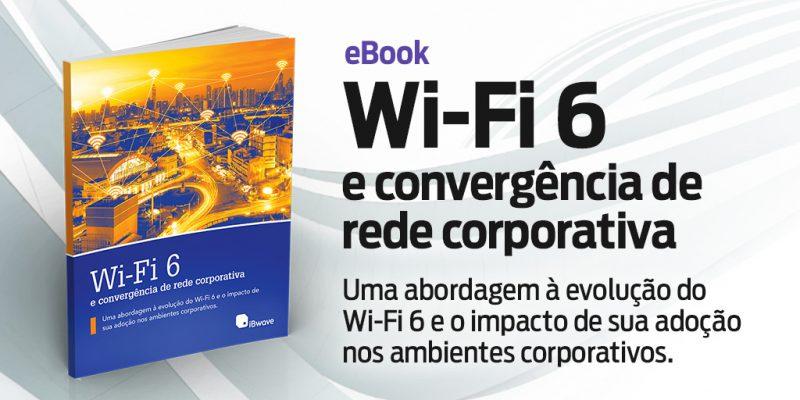 Wi-Fi 6 e convergência de rede corporativa